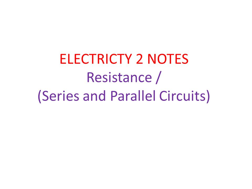 ELECTRICTY 2 NOTES Resistance / (Series and Parallel Circuits)