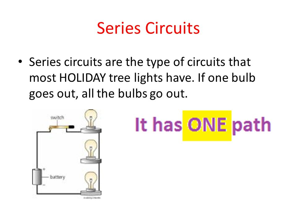 Series Circuits Series circuits are the type of circuits that most HOLIDAY tree lights have. If one bulb goes out, all the bulbs go out.