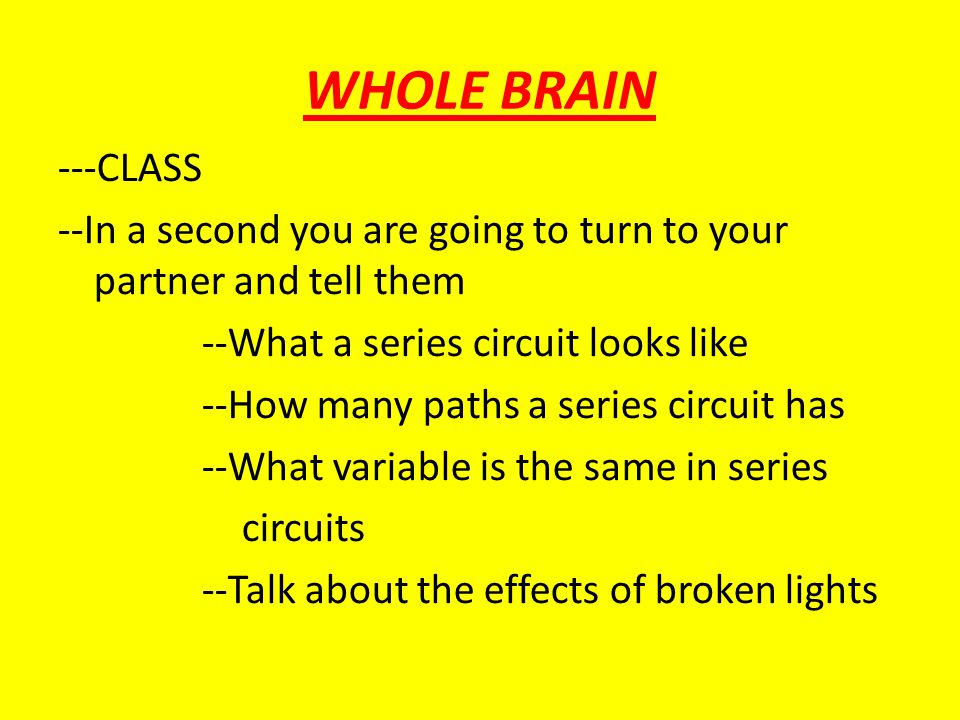 WHOLE BRAIN ---CLASS --In a second you are going to turn to your partner and tell them --What a series circuit looks like --How many paths a series ci