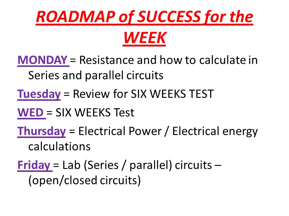 ROADMAP of SUCCESS for the WEEK MONDAY = Resistance and how to calculate in Series and parallel circuits Tuesday = Review for SIX WEEKS TEST WED = SIX