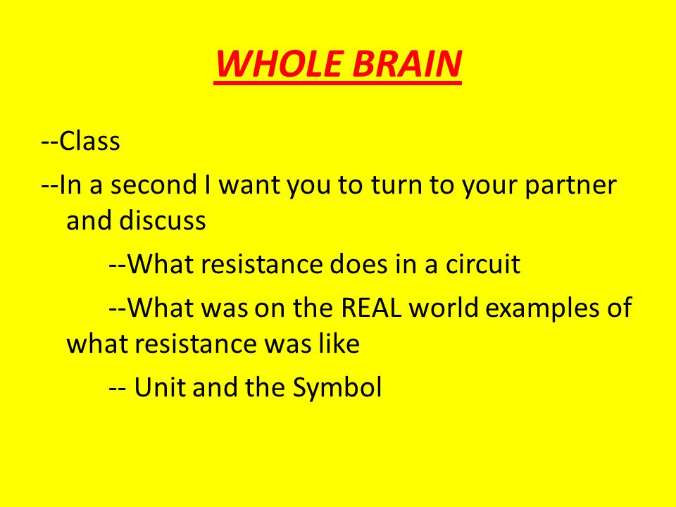 WHOLE BRAIN --Class --In a second I want you to turn to your partner and discuss --What resistance does in a circuit --What was on the REAL world exam