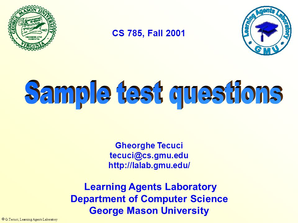  G.Tecuci, Learning Agents Laboratory Learning Agents Laboratory Department of Computer Science George Mason University Gheorghe Tecuci tecuci@cs.gmu.edu http://lalab.gmu.edu/ CS 785, Fall 2001