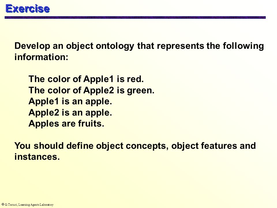  G.Tecuci, Learning Agents Laboratory Exercise Develop an object ontology that represents the following information: The color of Apple1 is red.