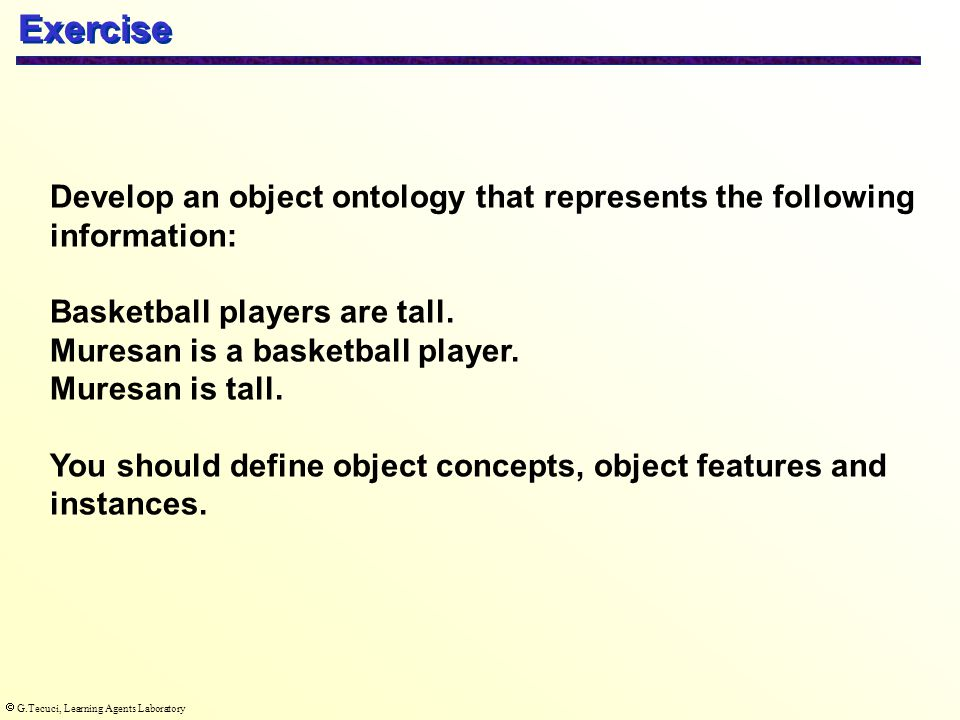  G.Tecuci, Learning Agents Laboratory Exercise Develop an object ontology that represents the following information: Basketball players are tall.