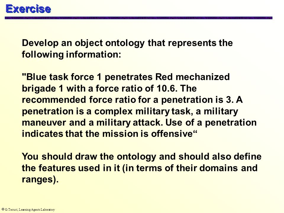  G.Tecuci, Learning Agents Laboratory Develop an object ontology that represents the following information: Blue task force 1 penetrates Red mechanized brigade 1 with a force ratio of 10.6.