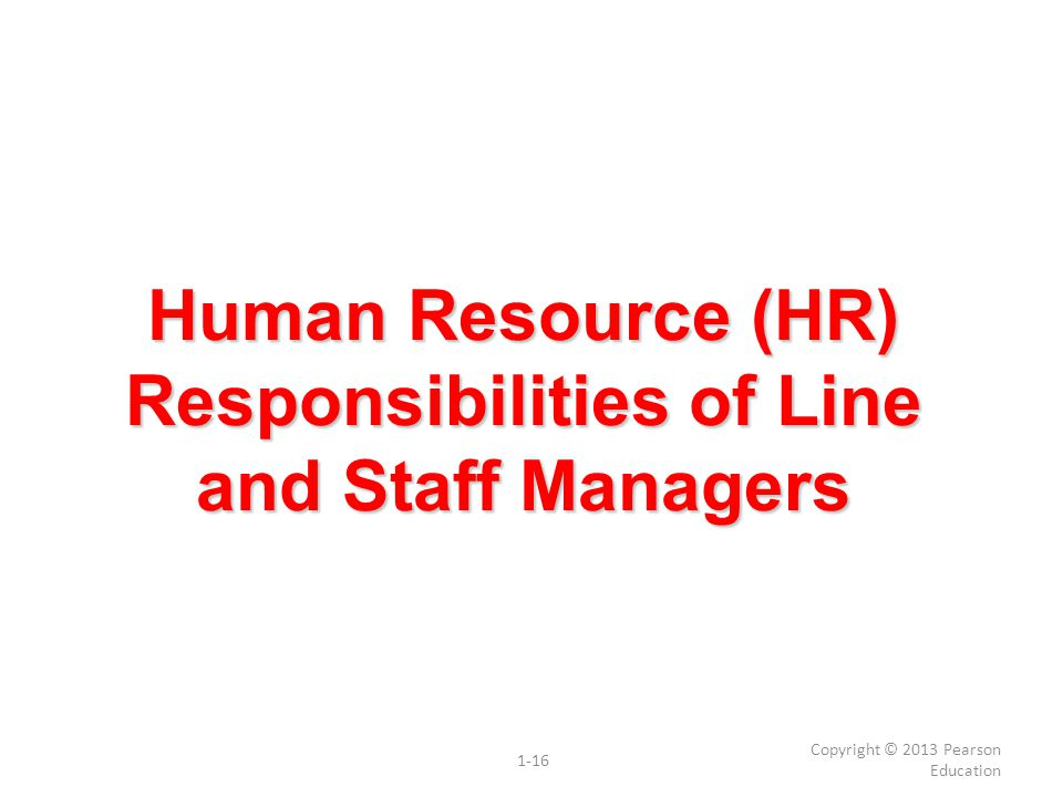 Human Resource (HR) Responsibilities of Line and Staff Managers Copyright © 2013 Pearson Education 1-16