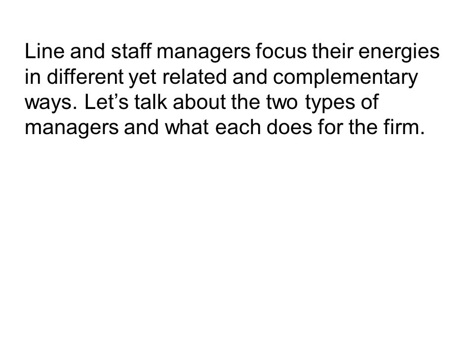 Line and staff managers focus their energies in different yet related and complementary ways. Let's talk about the two types of managers and what each