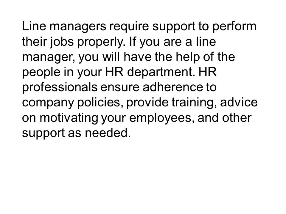 Line managers require support to perform their jobs properly. If you are a line manager, you will have the help of the people in your HR department. H