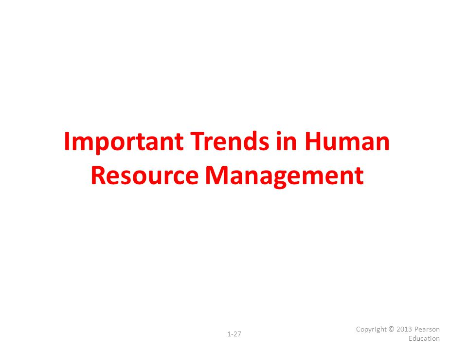 Important Trends in Human Resource Management Copyright © 2013 Pearson Education 1-27