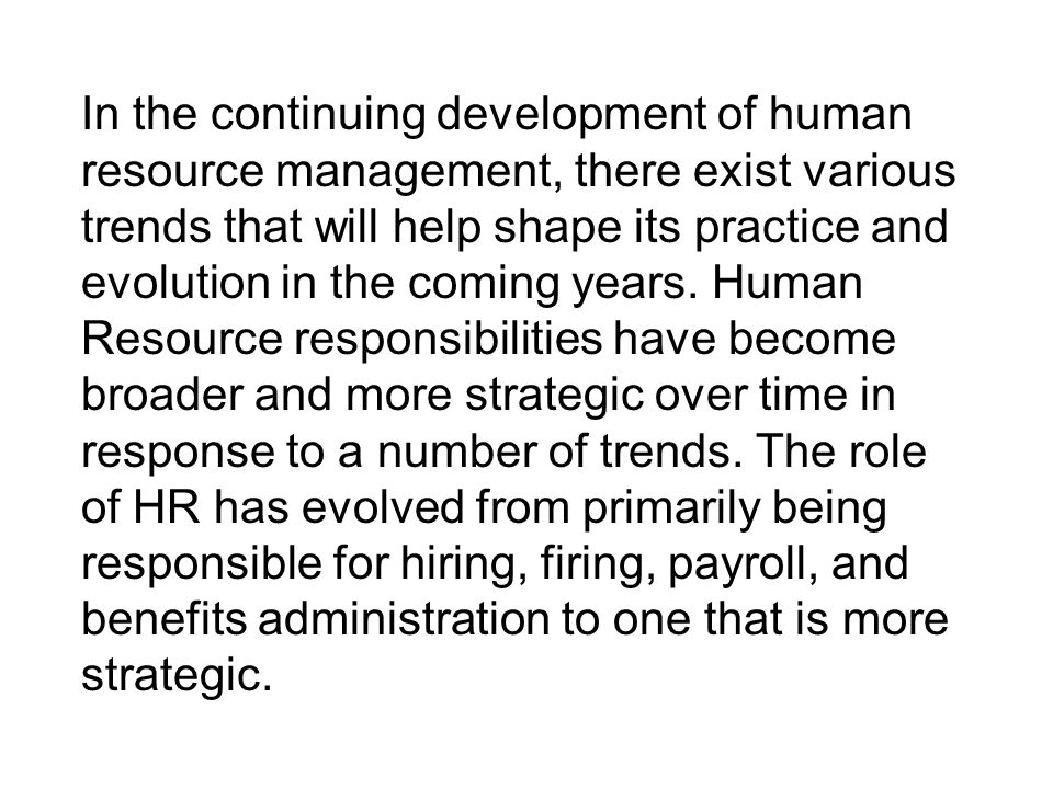 In the continuing development of human resource management, there exist various trends that will help shape its practice and evolution in the coming y