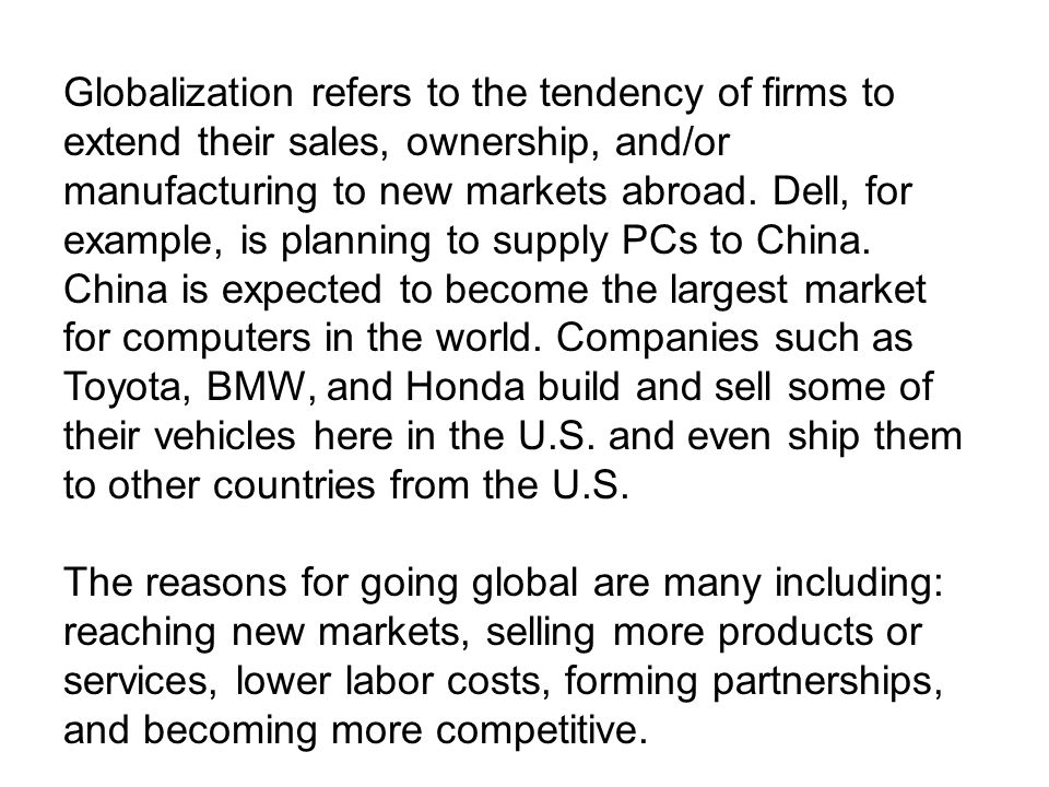 Globalization refers to the tendency of firms to extend their sales, ownership, and/or manufacturing to new markets abroad. Dell, for example, is plan