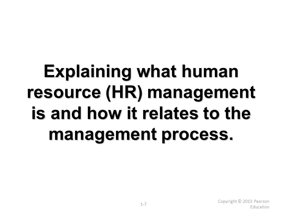 Explaining what human resource (HR) management is and how it relates to the management process. Copyright © 2013 Pearson Education 1-7