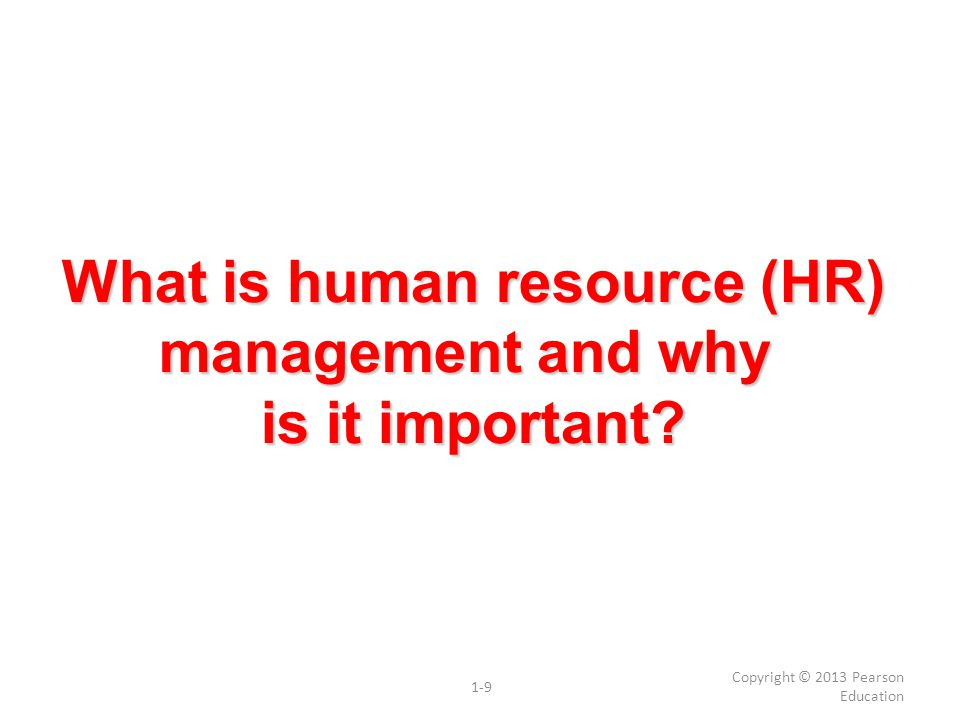 What is human resource (HR) management and why is it important? Copyright © 2013 Pearson Education 1-9