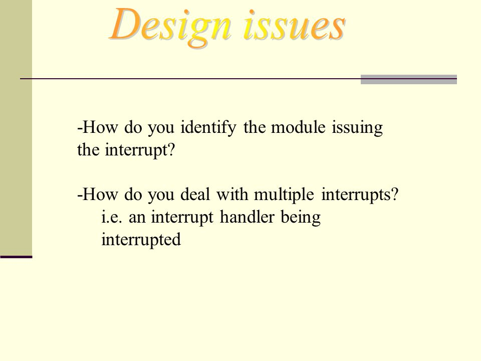 -How do you identify the module issuing the interrupt? -How do you deal with multiple interrupts? i.e. an interrupt handler being interrupted