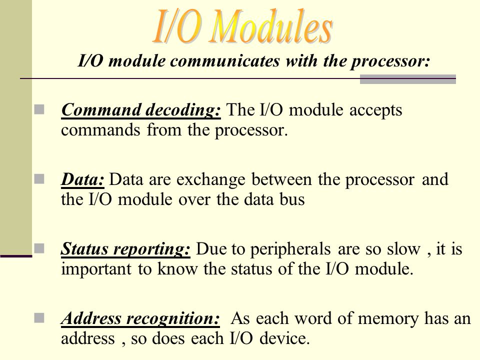 I/O module communicates with the processor: Command decoding: The I/O module accepts commands from the processor. Data: Data are exchange between the