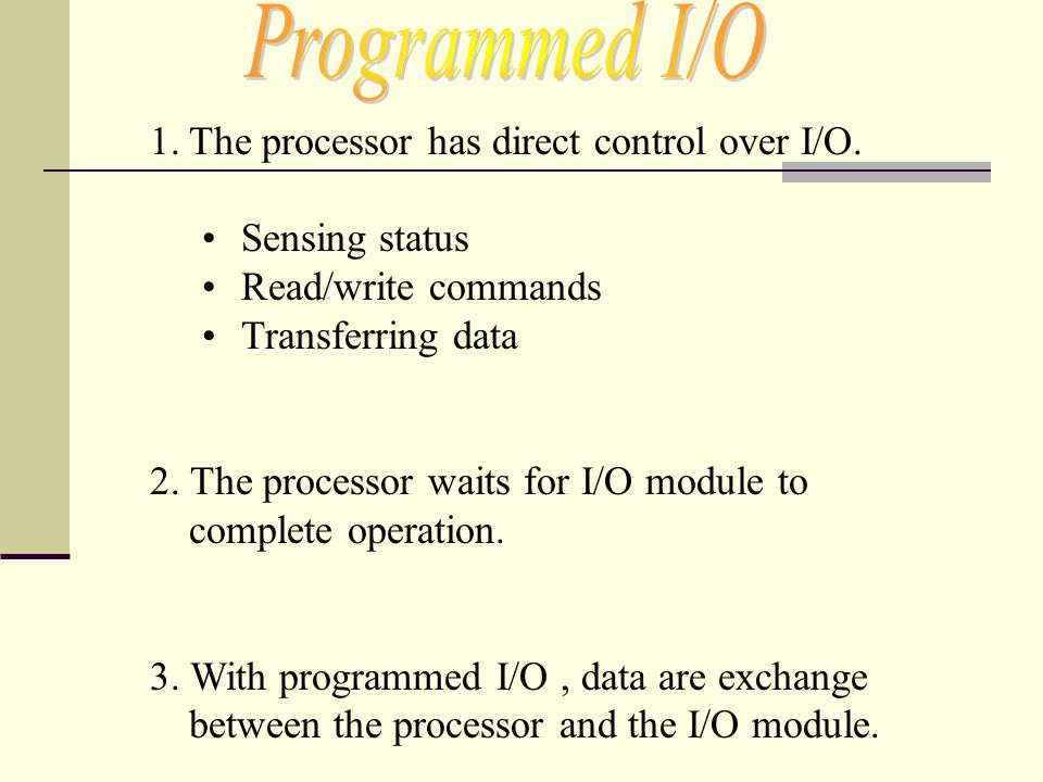 1.The processor has direct control over I/O. Sensing status Read/write commands Transferring data 2. The processor waits for I/O module to complete op