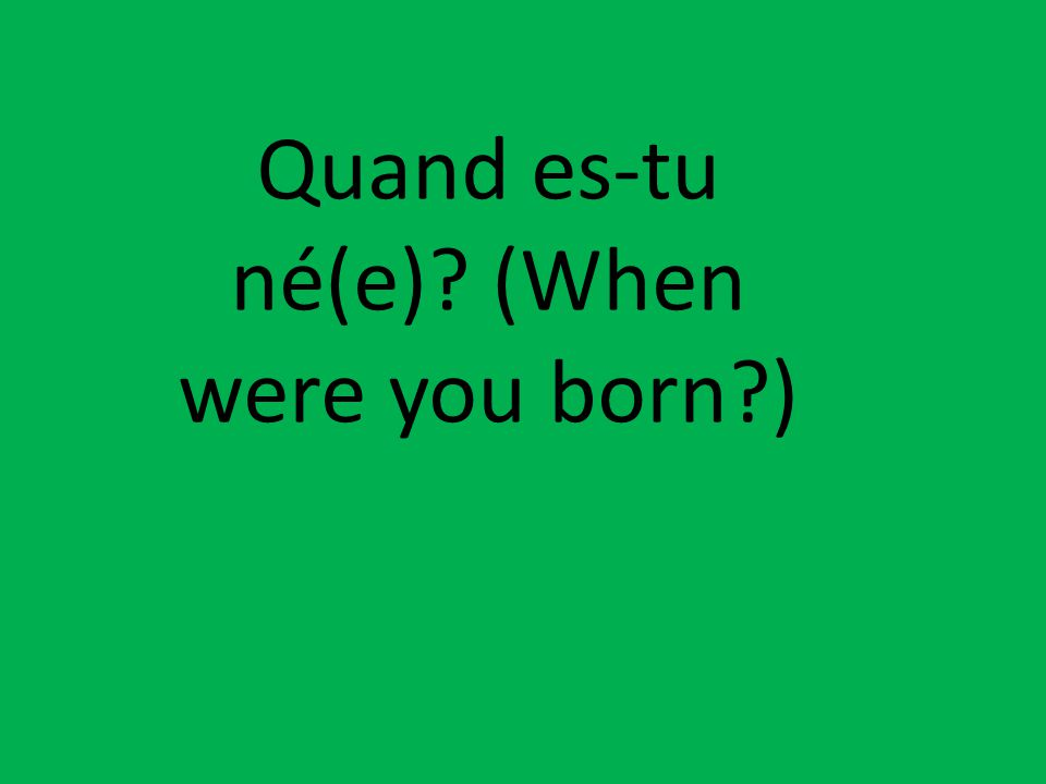 Quand es-tu né(e)? (When were you born?)