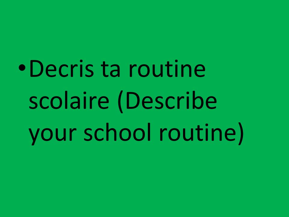 Decris ta routine scolaire (Describe your school routine)