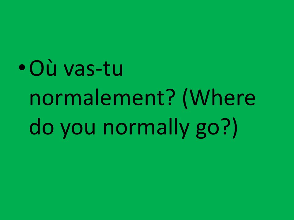 Où vas-tu normalement? (Where do you normally go?)