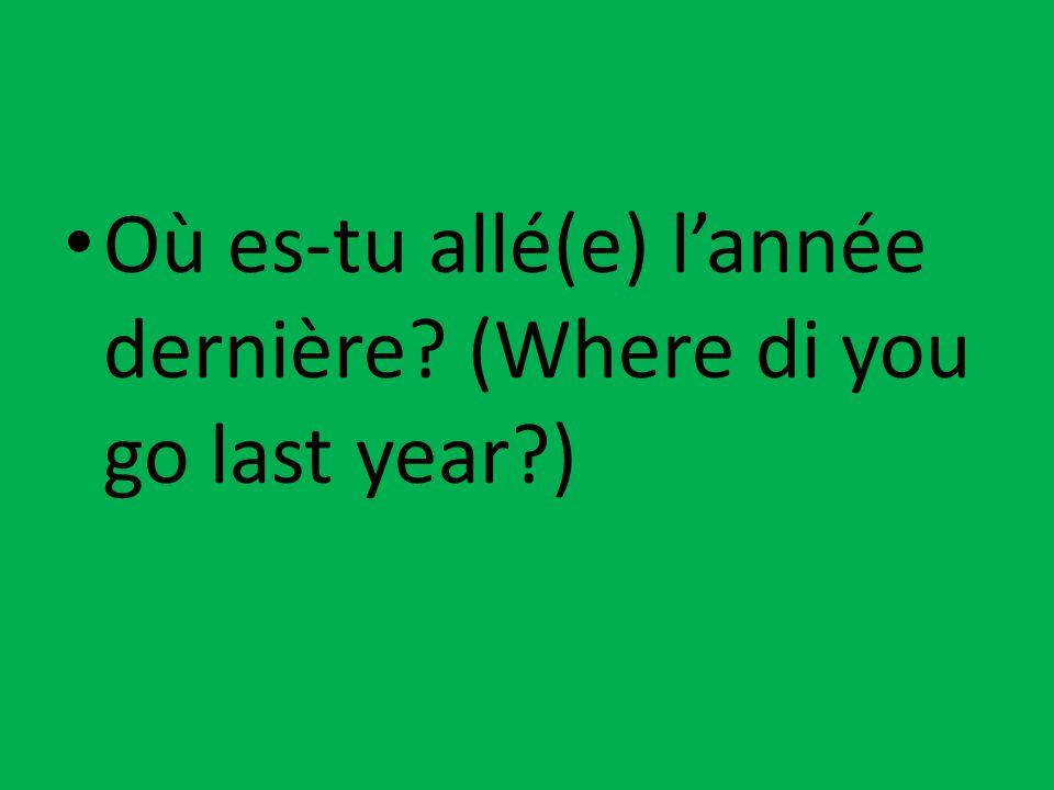 Où es-tu allé(e) l'année dernière? (Where di you go last year?)