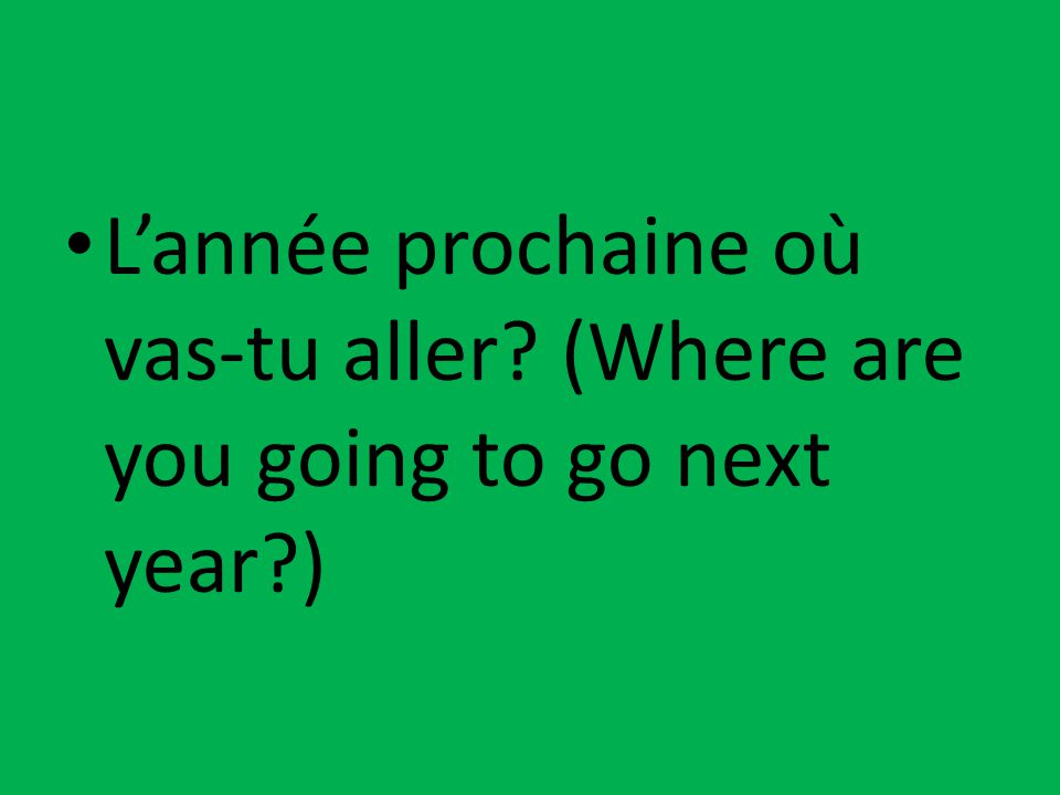 L'année prochaine où vas-tu aller? (Where are you going to go next year?)