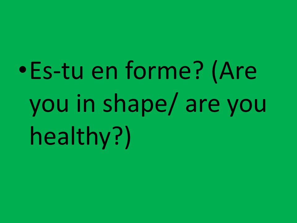 Es-tu en forme? (Are you in shape/ are you healthy?)
