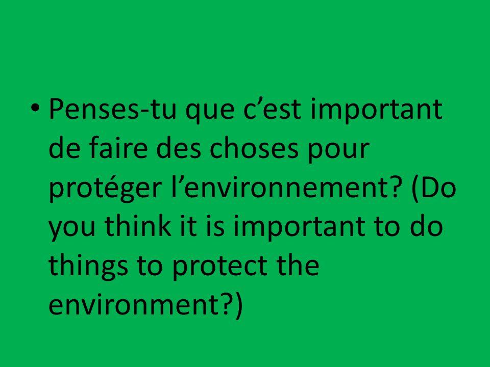 Penses-tu que c'est important de faire des choses pour protéger l'environnement? (Do you think it is important to do things to protect the environment