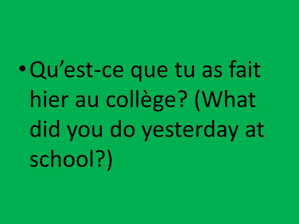 Qu'est-ce que tu as fait hier au collège? (What did you do yesterday at school?)