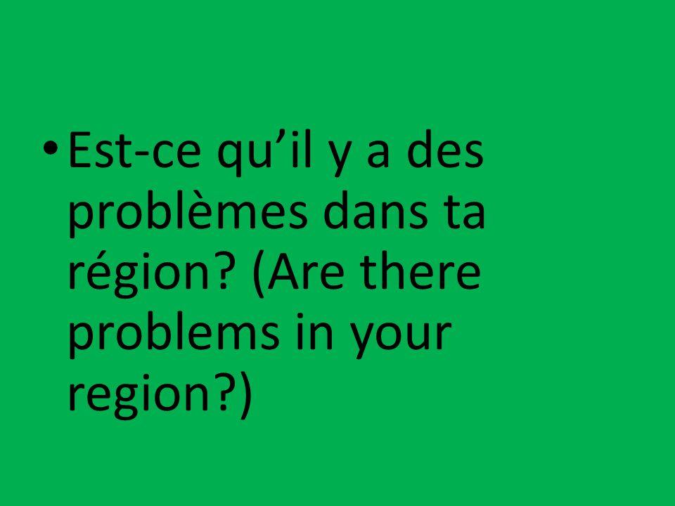 Est-ce qu'il y a des problèmes dans ta région? (Are there problems in your region?)