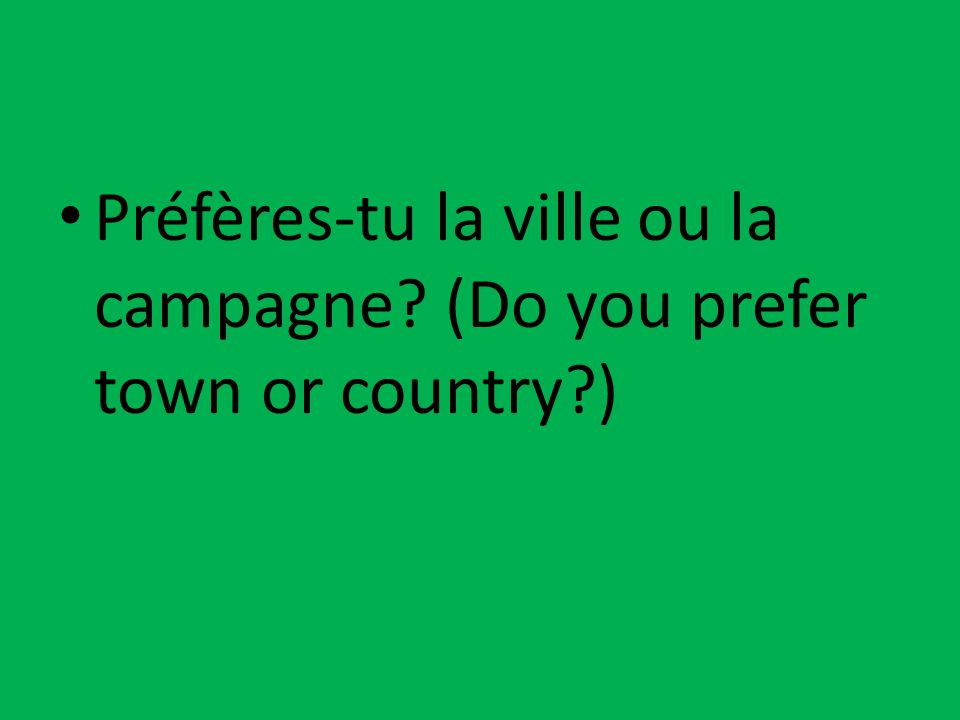 Préfères-tu la ville ou la campagne? (Do you prefer town or country?)