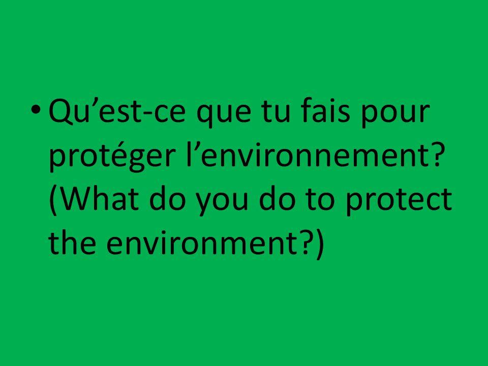 Qu'est-ce que tu fais pour protéger l'environnement? (What do you do to protect the environment?)