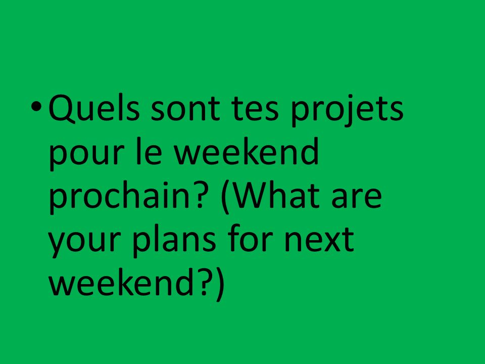 Quels sont tes projets pour le weekend prochain? (What are your plans for next weekend?)
