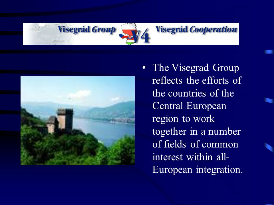 The Visegrad Group reflects the efforts of the countries of the Central European region to work together in a number of fields of common interest within all- European integration.