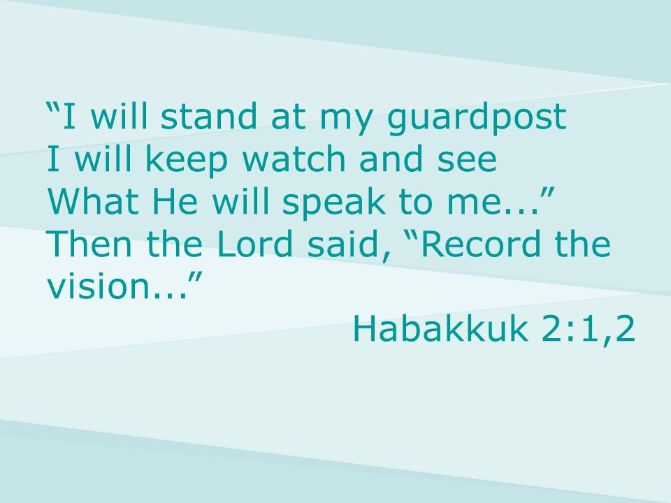 I will stand at my guardpost I will keep watch and see What He will speak to me... Then the Lord said, Record the vision... Habakkuk 2:1,2
