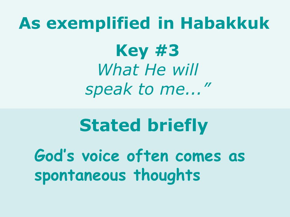 God's voice often comes as spontaneous thoughts Key #3 What He will speak to me... As exemplified in Habakkuk Stated briefly