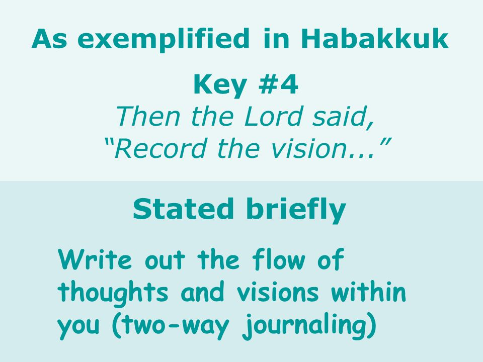 Write out the flow of thoughts and visions within you (two-way journaling) Key #4 Then the Lord said, Record the vision... As exemplified in Habakkuk Stated briefly