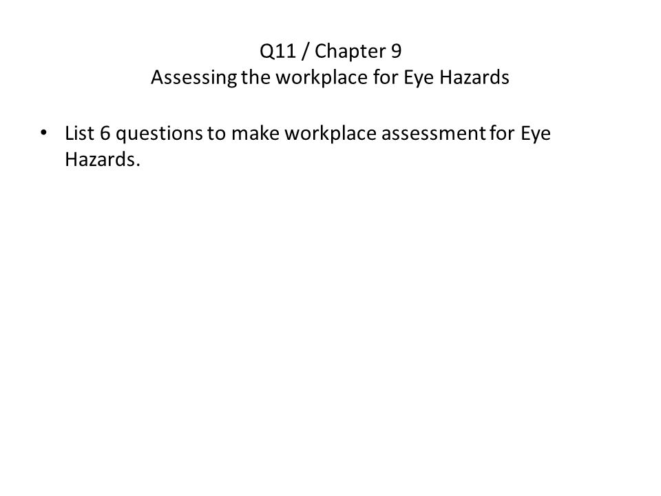 Q11 / Chapter 9 Assessing the workplace for Eye Hazards List 6 questions to make workplace assessment for Eye Hazards.