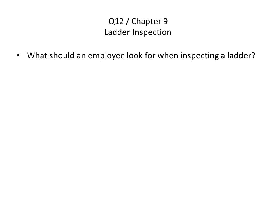 Q12 / Chapter 9 Ladder Inspection What should an employee look for when inspecting a ladder?