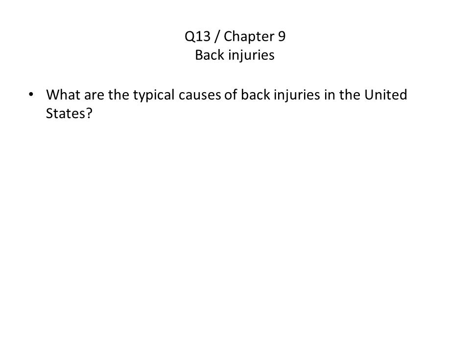 Q13 / Chapter 9 Back injuries What are the typical causes of back injuries in the United States?