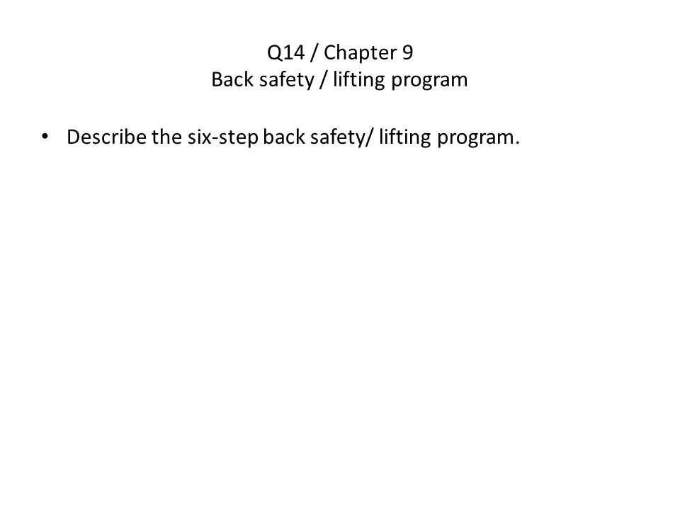 Q14 / Chapter 9 Back safety / lifting program Describe the six-step back safety/ lifting program.