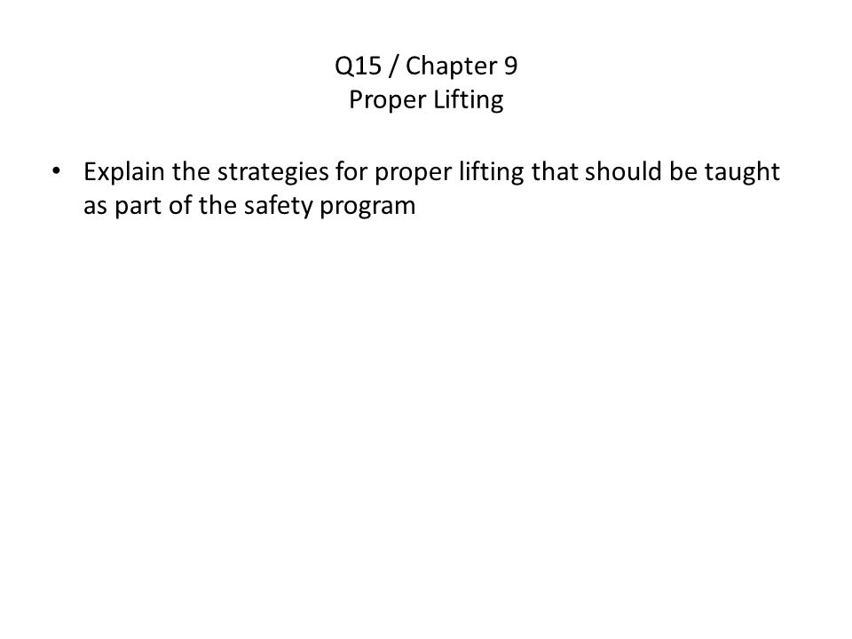 Q15 / Chapter 9 Proper Lifting Explain the strategies for proper lifting that should be taught as part of the safety program