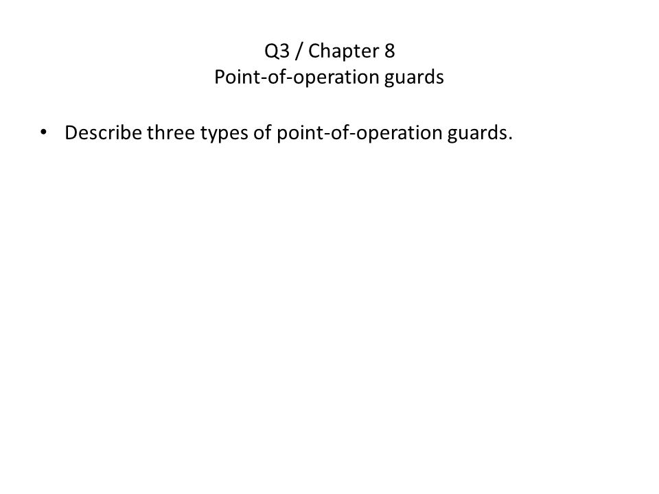 Q3 / Chapter 8 Point-of-operation guards Describe three types of point-of-operation guards.