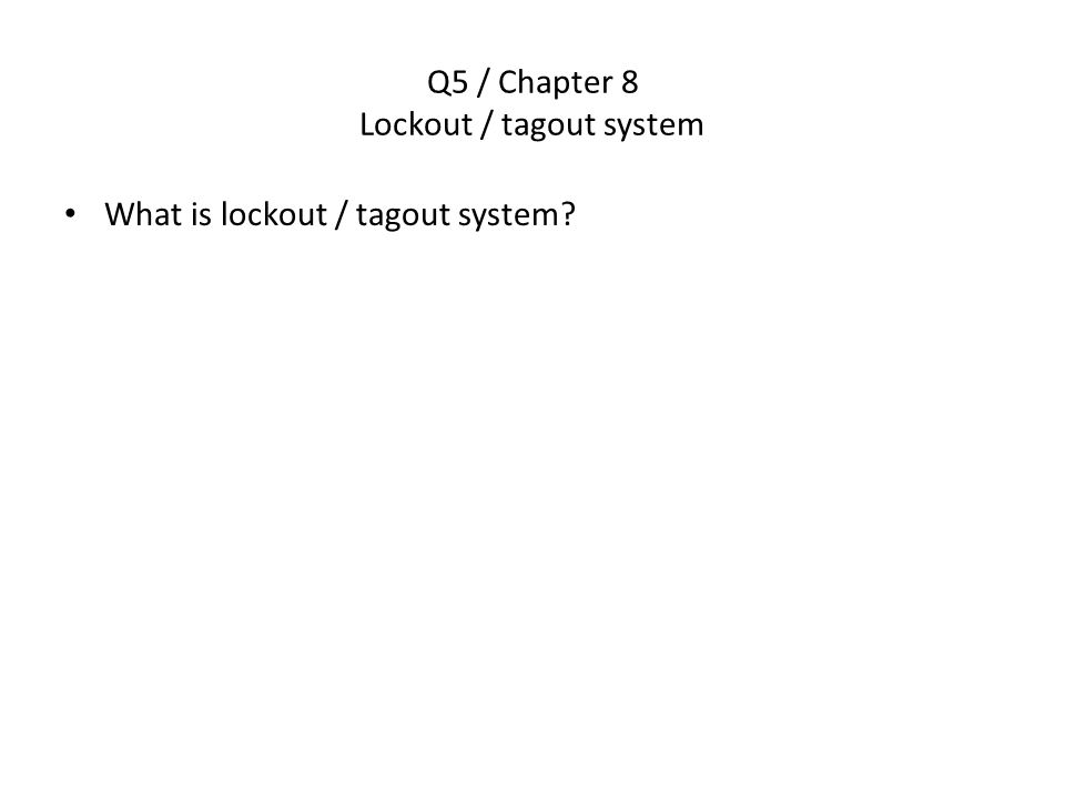 Q6 / Chapter 8 Essential factors for lockout/tagout systems List the four factors OSHA feels are essential in order for lockout/tagout systems to be effective.