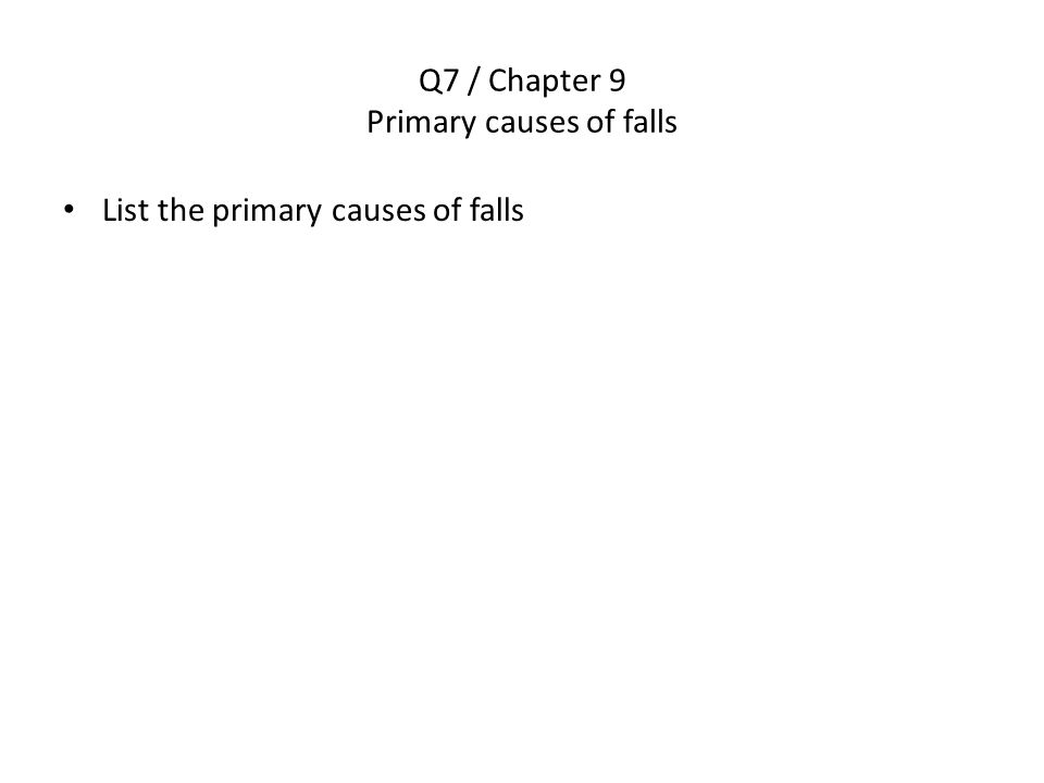 Q7 / Chapter 9 Primary causes of falls List the primary causes of falls