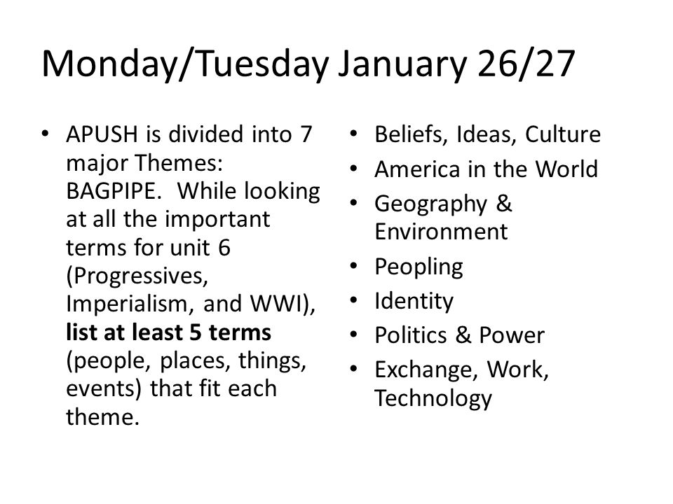 Monday/Tuesday January 26/27 APUSH is divided into 7 major Themes: BAGPIPE. While looking at all the important terms for unit 6 (Progressives, Imperia