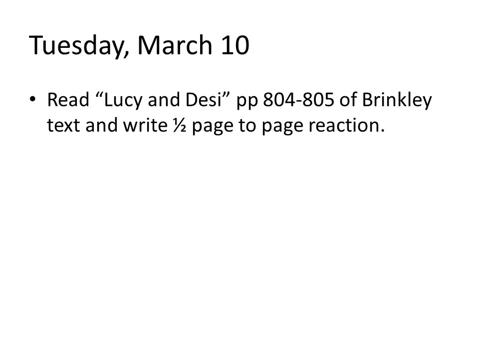 "Tuesday, March 10 Read ""Lucy and Desi"" pp 804-805 of Brinkley text and write ½ page to page reaction."