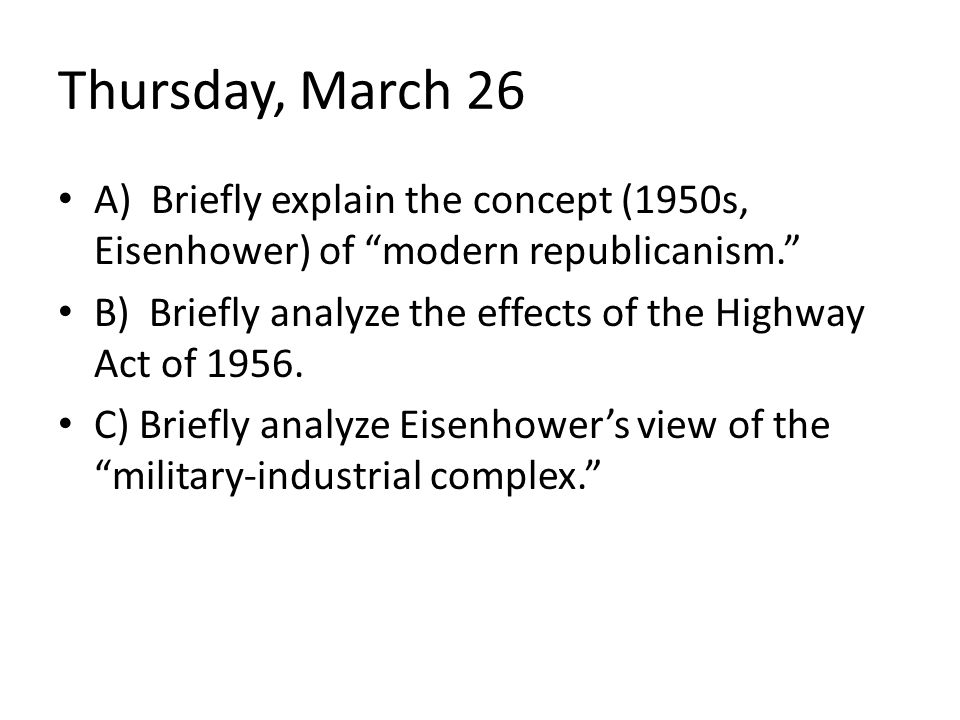 "Thursday, March 26 A) Briefly explain the concept (1950s, Eisenhower) of ""modern republicanism."" B) Briefly analyze the effects of the Highway Act of"