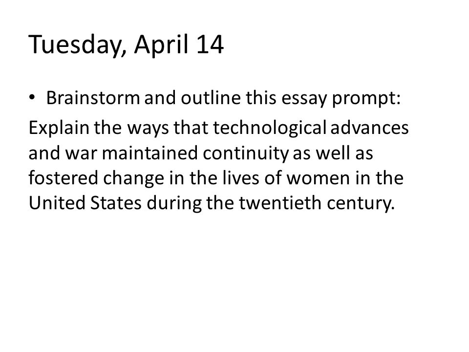 Tuesday, April 14 Brainstorm and outline this essay prompt: Explain the ways that technological advances and war maintained continuity as well as fost