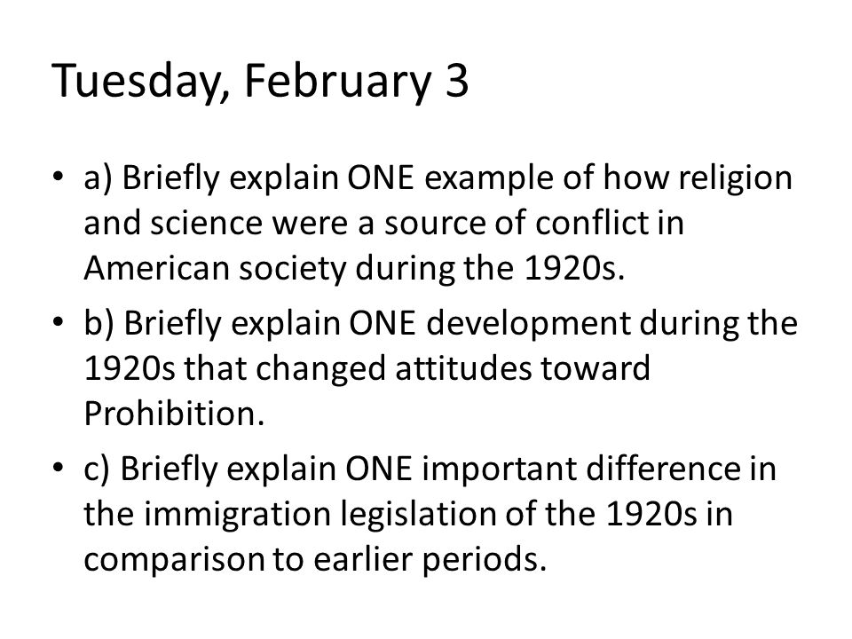 Tuesday, February 3 a) Briefly explain ONE example of how religion and science were a source of conflict in American society during the 1920s. b) Brie