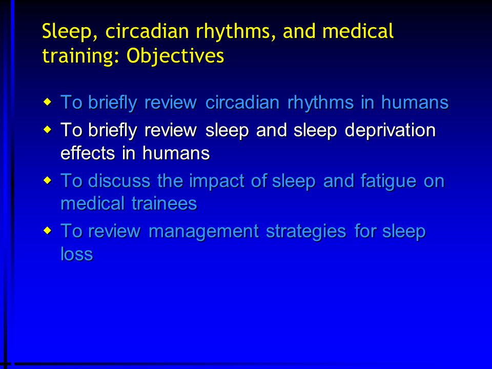 Sleep, circadian rhythms, and medical training: Objectives  To briefly review circadian rhythms in humans  To briefly review sleep and sleep depriva